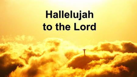 Hallelujah to the Lord. In the darkness let there be light In the sorrow let joy arise As Your kingdom fills the earth Christ our Savior, Giver of new.