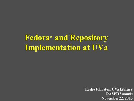 Fedora TM and Repository Implementation at UVa Leslie Johnston, UVa Library DASER Summit November 22, 2003.