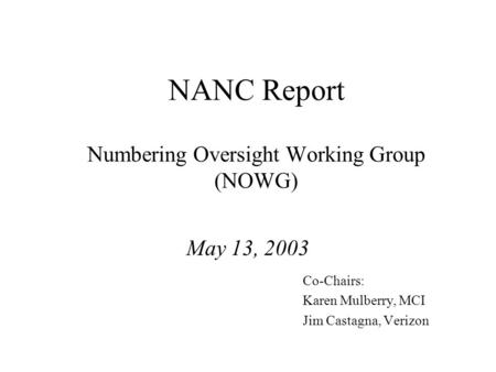 NANC Report Numbering Oversight Working Group (NOWG) May 13, 2003 Co-Chairs: Karen Mulberry, MCI Jim Castagna, Verizon.