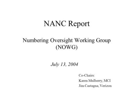 NANC Report Numbering Oversight Working Group (NOWG) July 13, 2004 Co-Chairs: Karen Mulberry, MCI Jim Castagna, Verizon.