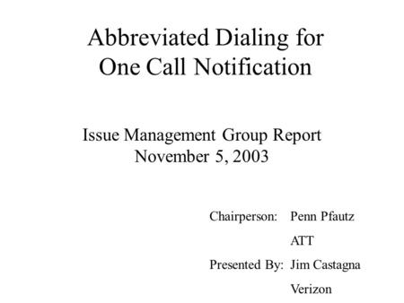 Abbreviated Dialing for One Call Notification Issue Management Group Report November 5, 2003 Chairperson: Penn Pfautz ATT Presented By: Jim Castagna Verizon.
