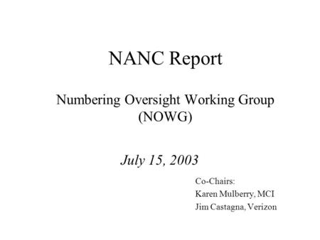 NANC Report Numbering Oversight Working Group (NOWG) July 15, 2003 Co-Chairs: Karen Mulberry, MCI Jim Castagna, Verizon.