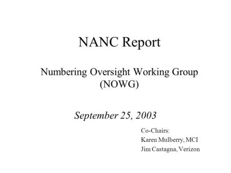 NANC Report Numbering Oversight Working Group (NOWG) September 25, 2003 Co-Chairs: Karen Mulberry, MCI Jim Castagna, Verizon.