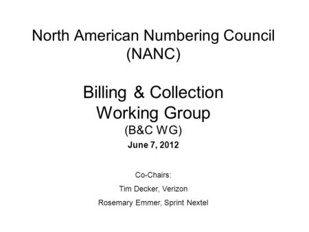 North American Numbering Council (NANC) Billing & Collection Working Group (B&C WG) June 7, 2012 Co-Chairs: Tim Decker, Verizon Rosemary Emmer, Sprint.