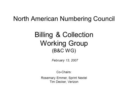 North American Numbering Council Billing & Collection Working Group (B&C WG) February 13, 2007 Co-Chairs: Rosemary Emmer, Sprint Nextel Tim Decker, Verizon.