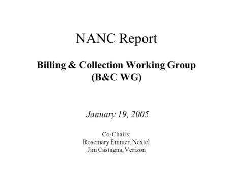 Cost Recovery Working Group NANC Report Billing & Collection Working Group (B&C WG) January 19, 2005 Co-Chairs: Rosemary Emmer, Nextel Jim Castagna, Verizon.