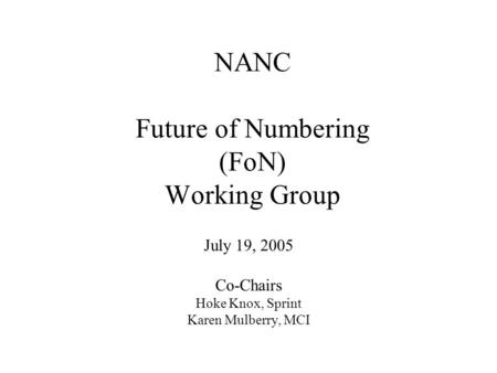 NANC Future of Numbering (FoN) Working Group July 19, 2005 Co-Chairs Hoke Knox, Sprint Karen Mulberry, MCI.