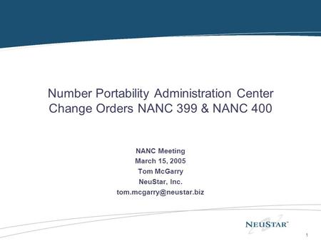 1 Number Portability Administration Center Change Orders NANC 399 & NANC 400 NANC Meeting March 15, 2005 Tom McGarry NeuStar, Inc.