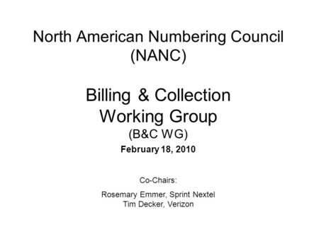 North American Numbering Council (NANC) Billing & Collection Working Group (B&C WG) February 18, 2010 Co-Chairs: Rosemary Emmer, Sprint Nextel Tim Decker,