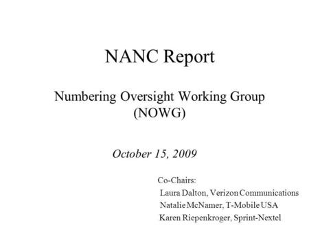 NANC Report Numbering Oversight Working Group (NOWG) October 15, 2009 Co-Chairs: Laura Dalton, Verizon Communications Natalie McNamer, T-Mobile USA Karen.
