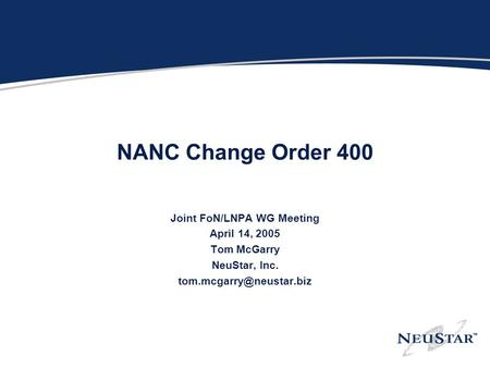 NANC Change Order 400 Joint FoN/LNPA WG Meeting April 14, 2005 Tom McGarry NeuStar, Inc.