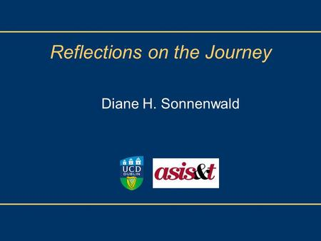 Reflections on the Journey Diane H. Sonnenwald.