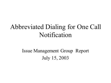 Abbreviated Dialing for One Call Notification Issue Management Group Report July 15, 2003.