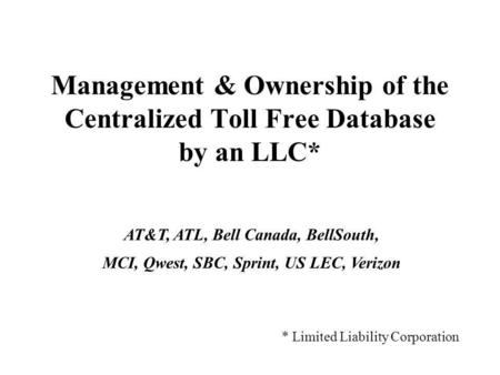 Management & Ownership of the Centralized Toll Free Database by an LLC* * Limited Liability Corporation AT&T, ATL, Bell Canada, BellSouth, MCI, Qwest,