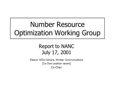 Number Resource Optimization Working Group Report to NANC July 17, 2001 Eleanor Willis-Camara, Winstar Communications [Co-Chair position vacant] Co-Chair.