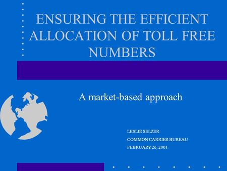 ENSURING THE EFFICIENT ALLOCATION OF TOLL FREE NUMBERS A market-based approach LESLIE SELZER COMMON CARRIER BUREAU FEBRUARY 26, 2001.