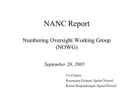NANC Report Numbering Oversight Working Group (NOWG) September 20, 2005 Co-Chairs: Rosemary Emmer, Sprint Nextel Karen Riepenkroger, Sprint Nextel.