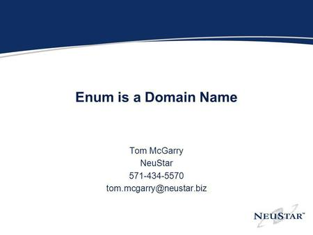 Enum is a Domain Name Tom McGarry NeuStar 571-434-5570