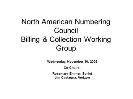 North American Numbering Council Billing & Collection Working Group Wednesday, November 30, 2005 Co-Chairs: Rosemary Emmer, Sprint Jim Castagna, Verizon.