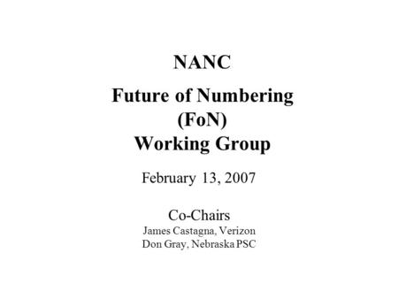 NANC Future of Numbering (FoN) Working Group February 13, 2007 Co-Chairs James Castagna, Verizon Don Gray, Nebraska PSC.