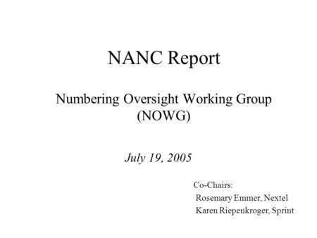 NANC Report Numbering Oversight Working Group (NOWG) July 19, 2005 Co-Chairs: Rosemary Emmer, Nextel Karen Riepenkroger, Sprint.