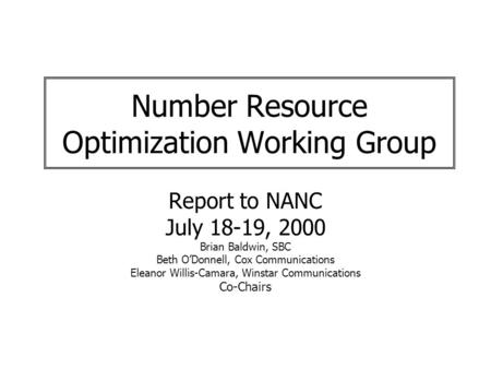 Number Resource Optimization Working Group Report to NANC July 18-19, 2000 Brian Baldwin, SBC Beth ODonnell, Cox Communications Eleanor Willis-Camara,