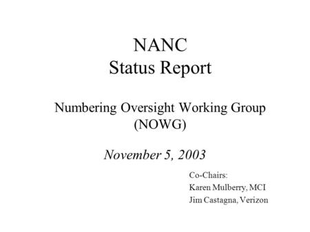NANC Status Report Numbering Oversight Working Group (NOWG) November 5, 2003 Co-Chairs: Karen Mulberry, MCI Jim Castagna, Verizon.
