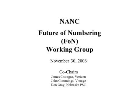NANC Future of Numbering (FoN) Working Group November 30, 2006 Co-Chairs James Castagna, Verizon John Cummings, Vonage Don Gray, Nebraska PSC.