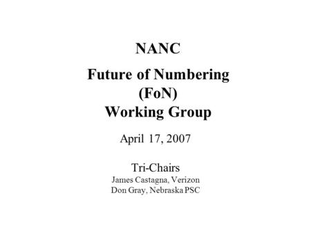 NANC Future of Numbering (FoN) Working Group April 17, 2007 Tri-Chairs James Castagna, Verizon Don Gray, Nebraska PSC.