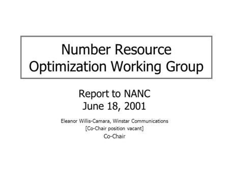 Number Resource Optimization Working Group Report to NANC June 18, 2001 Eleanor Willis-Camara, Winstar Communications [Co-Chair position vacant] Co-Chair.