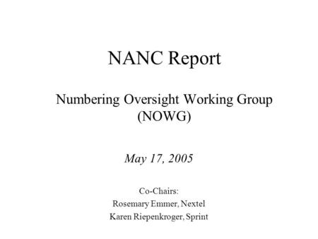 NANC Report Numbering Oversight Working Group (NOWG) May 17, 2005 Co-Chairs: Rosemary Emmer, Nextel Karen Riepenkroger, Sprint.