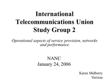 International Telecommunications Union Study Group 2 Operational aspects of service provision, networks and performance Karen Mulberry Verizon NANC January.