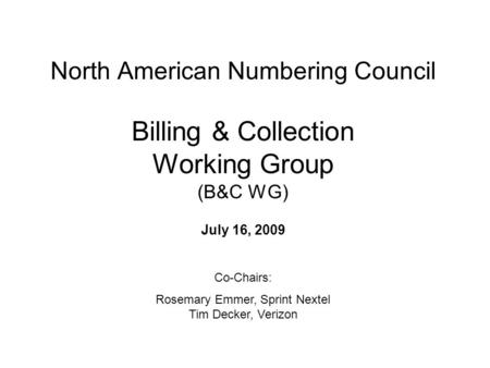 North American Numbering Council Billing & Collection Working Group (B&C WG) July 16, 2009 Co-Chairs: Rosemary Emmer, Sprint Nextel Tim Decker, Verizon.