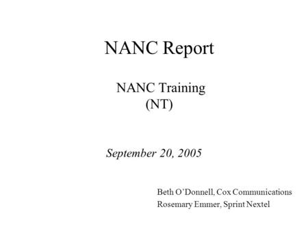 NANC Report NANC Training (NT) September 20, 2005 Beth ODonnell, Cox Communications Rosemary Emmer, Sprint Nextel.