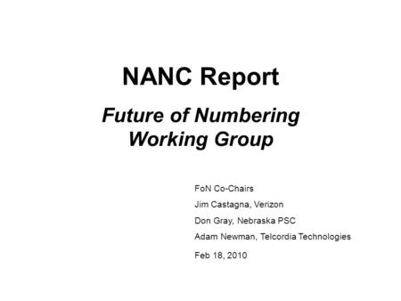 NANC Report Future of Numbering Working Group FoN Co-Chairs Jim Castagna, Verizon Don Gray, Nebraska PSC Adam Newman, Telcordia Technologies Feb 18, 2010.