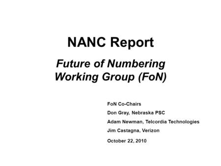 NANC Report Future of Numbering Working Group (FoN) FoN Co-Chairs Don Gray, Nebraska PSC Adam Newman, Telcordia Technologies Jim Castagna, Verizon October.