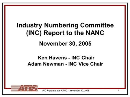 INC Report to the NANC – November 30, 2005 1 Industry Numbering Committee (INC) Report to the NANC November 30, 2005 Ken Havens - INC Chair Adam Newman.
