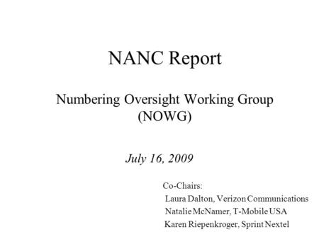 NANC Report Numbering Oversight Working Group (NOWG) July 16, 2009 Co-Chairs: Laura Dalton, Verizon Communications Natalie McNamer, T-Mobile USA Karen.