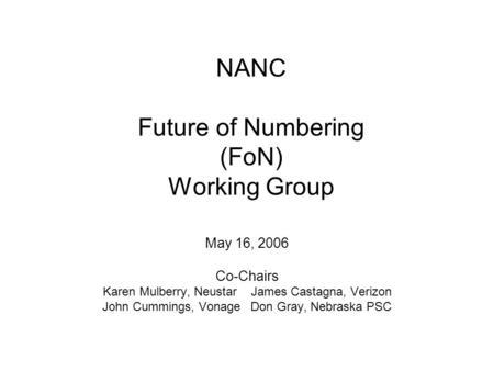 NANC Future of Numbering (FoN) Working Group May 16, 2006 Co-Chairs Karen Mulberry, NeustarJames Castagna, Verizon John Cummings, VonageDon Gray, Nebraska.