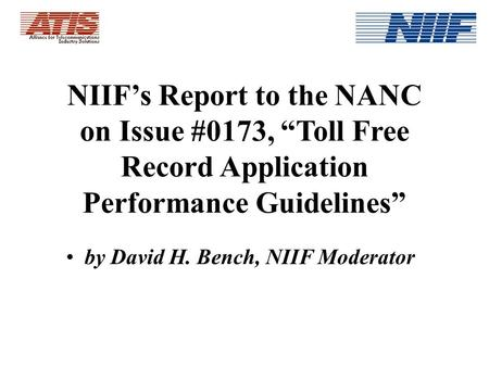 NIIFs Report to the NANC on Issue #0173, Toll Free Record Application Performance Guidelines by David H. Bench, NIIF Moderator.