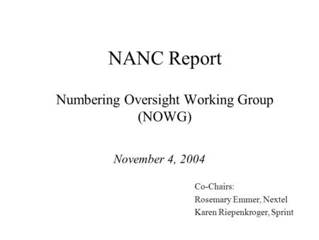 NANC Report Numbering Oversight Working Group (NOWG) November 4, 2004 Co-Chairs: Rosemary Emmer, Nextel Karen Riepenkroger, Sprint.