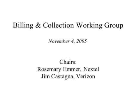 Cost Recovery Working Group Billing & Collection Working Group Chairs: Rosemary Emmer, Nextel Jim Castagna, Verizon November 4, 2005.