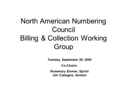 North American Numbering Council Billing & Collection Working Group Tuesday, September 20, 2005 Co-Chairs: Rosemary Emmer, Sprint Jim Castagna, Verizon.