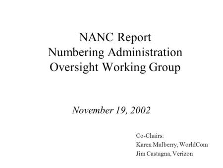 NANC Report Numbering Administration Oversight Working Group November 19, 2002 Co-Chairs: Karen Mulberry, WorldCom Jim Castagna, Verizon.