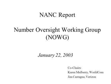 NANC Report Number Oversight Working Group (NOWG) January 22, 2003 Co-Chairs: Karen Mulberry, WorldCom Jim Castagna, Verizon.