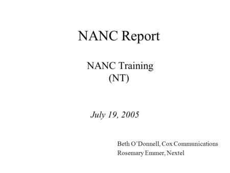 NANC Report NANC Training (NT) July 19, 2005 Beth ODonnell, Cox Communications Rosemary Emmer, Nextel.