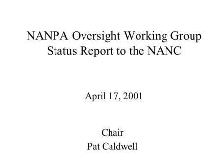 NANPA Oversight Working Group Status Report to the NANC April 17, 2001 Chair Pat Caldwell.