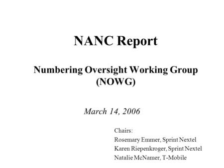 NANC Report Numbering Oversight Working Group (NOWG) March 14, 2006 Chairs: Rosemary Emmer, Sprint Nextel Karen Riepenkroger, Sprint Nextel Natalie McNamer,