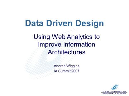 SCHOOL OF INFORMATION UNIVERSITY OF MICHIGAN Data Driven Design Using Web Analytics to Improve Information Architectures Andrea Wiggins IA Summit 2007.