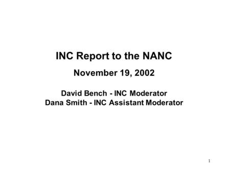 1 INC Report to the NANC November 19, 2002 David Bench - INC Moderator Dana Smith - INC Assistant Moderator.